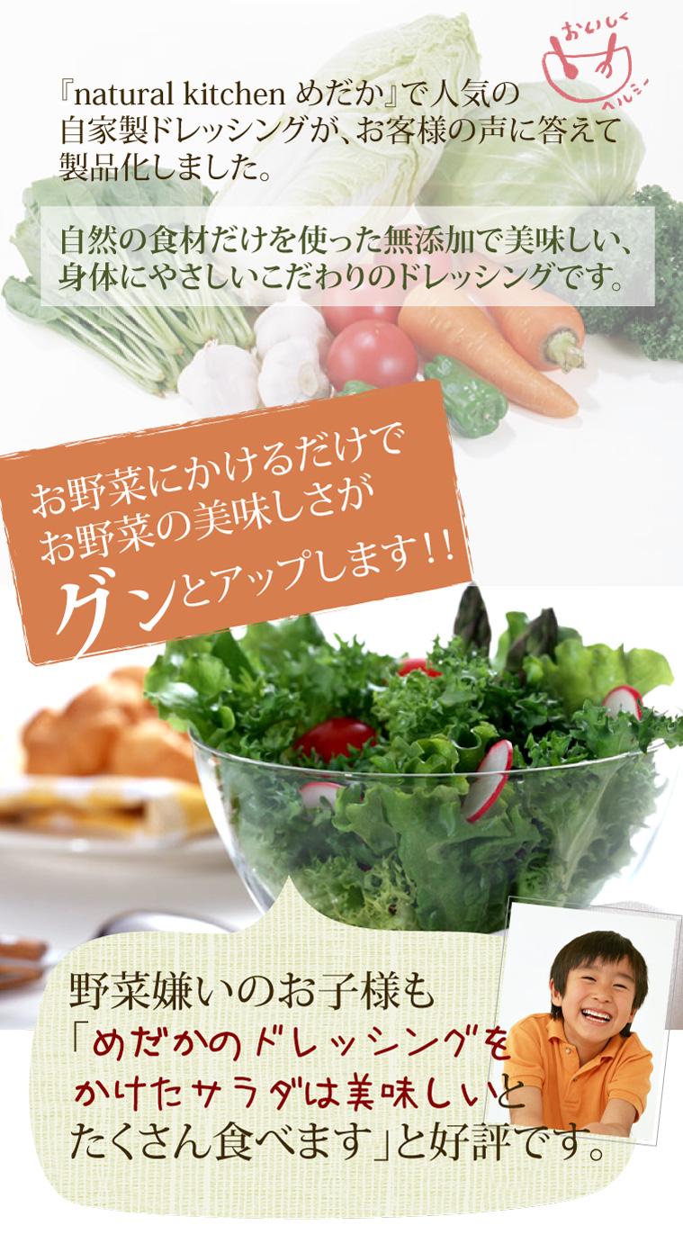 お野菜にかけるだけでお野菜の美味しさがグンとアップします!!野菜嫌いのお子様も「めだかのドレッシングをかけたサラダは美味しいとたくさん食べます」と好評です。